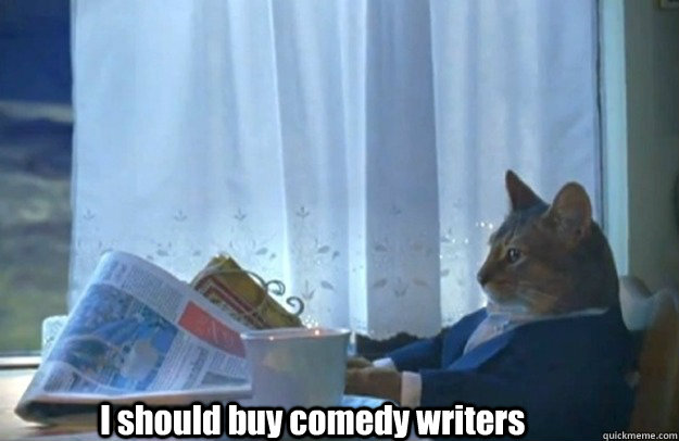 I should buy comedy writers - I should buy comedy writers  Sophisticated Cat is broke