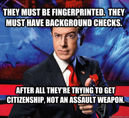They must be fingerprinted.  They must have background checks.   After all they're trying to get citizenship, not an assault weapon. - They must be fingerprinted.  They must have background checks.   After all they're trying to get citizenship, not an assault weapon.  Stephen Colbert