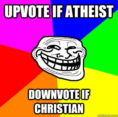 Upvote if Atheist Downvote if Christian  Troll Face