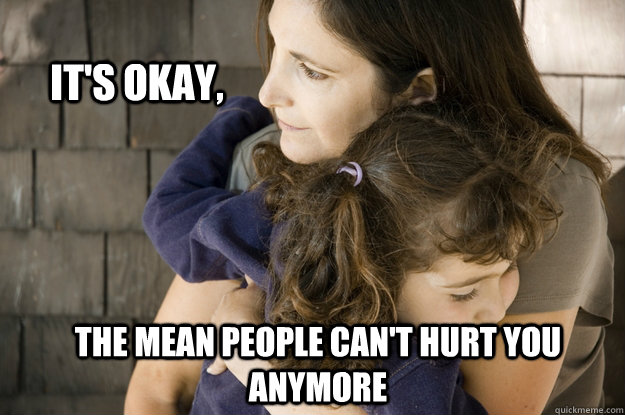 It's okay, the mean people can't hurt you anymore - It's okay, the mean people can't hurt you anymore  Protective Parent