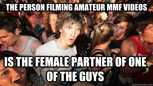 The person filming amateur MMF videos is the female partner of one of the guys - The person filming amateur MMF videos is the female partner of one of the guys  Sudden Clarity Clarence