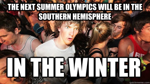 The next summer olympics will be in the southern hemisphere in the winter - The next summer olympics will be in the southern hemisphere in the winter  Sudden Clarity Clarence