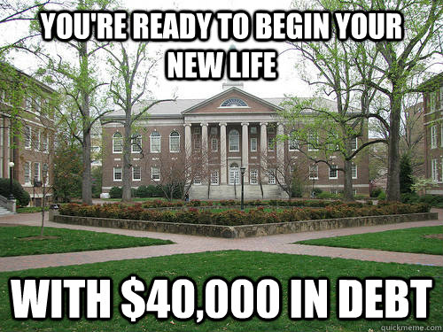 You're ready to begin your new life With $40,000 in debt - You're ready to begin your new life With $40,000 in debt  Scumbag University