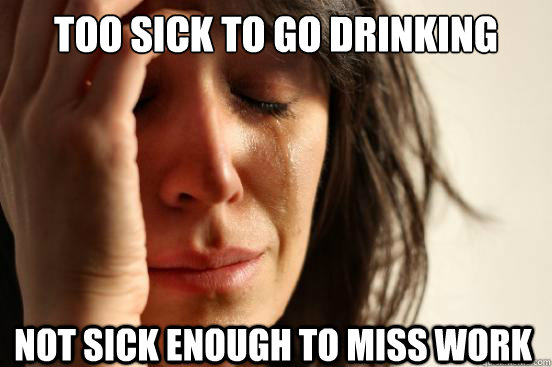 Too sick to go drinking Not sick enough to miss work - Too sick to go drinking Not sick enough to miss work  First World Problems