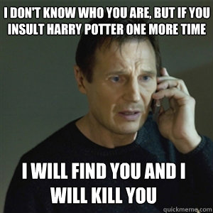 I don't know who you are, but if you insult harry potter onE MORE TIME I WILL FIND YOU AND I WILL KILL YOU