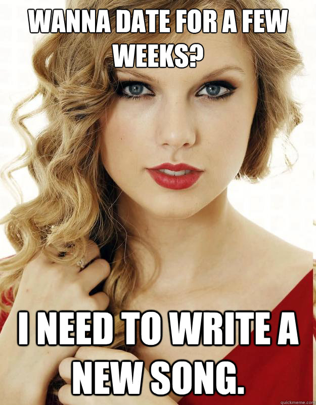 Wanna date for a few weeks? I need to write a new song.  Underly Attached Girlfriend