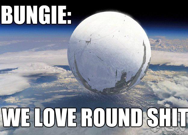 BUNGIE: we love round shit Bungie Destiny: www.quickmeme.com/Bungie-Destiny