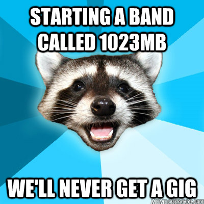 Starting a band called 1023mb We'll never get a gig - Starting a band called 1023mb We'll never get a gig  Misc
