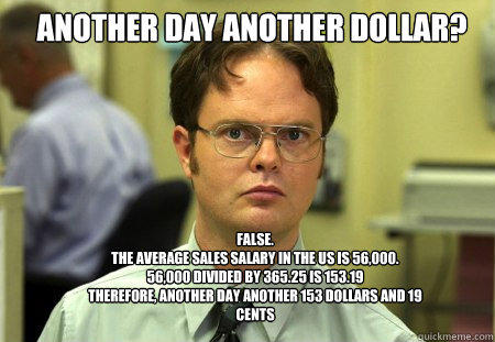 Another day another dollar? False. The average sales salary in the Us is 56,000.  56,000 divided by 365.25 is 153.19 Therefore, another day another 153 dollars and 19 cents  - Another day another dollar? False. The average sales salary in the Us is 56,000.  56,000 divided by 365.25 is 153.19 Therefore, another day another 153 dollars and 19 cents   Schrute