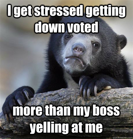 I get stressed getting down voted more than my boss yelling at me - I get stressed getting down voted more than my boss yelling at me  Confession Bear