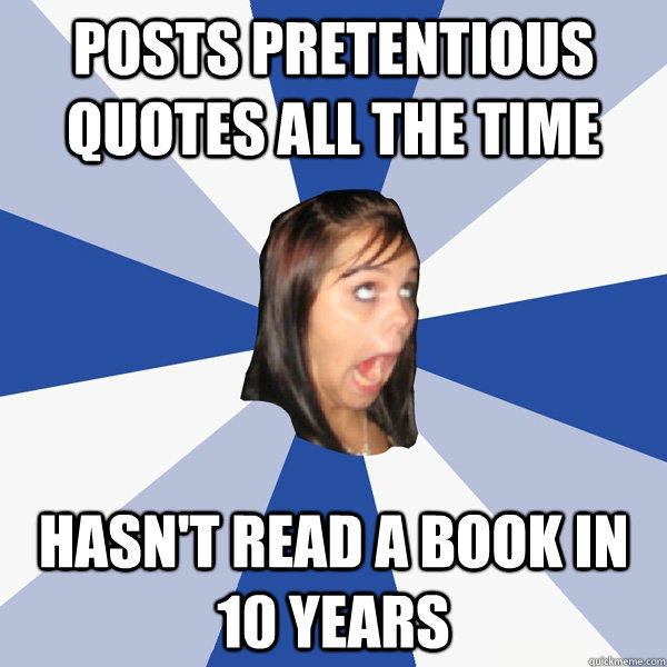 Posts pretentious quotes all the time Hasn't read a book in 10 years
