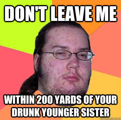 don't leave me within 200 yards of your drunk younger sister - don't leave me within 200 yards of your drunk younger sister  Butthurt Dweller