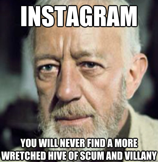 Instagram you will never find a more wretched hive of scum and villany