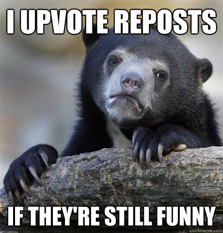 i upvote reposts if they're still funny - i upvote reposts if they're still funny  Confession Bear