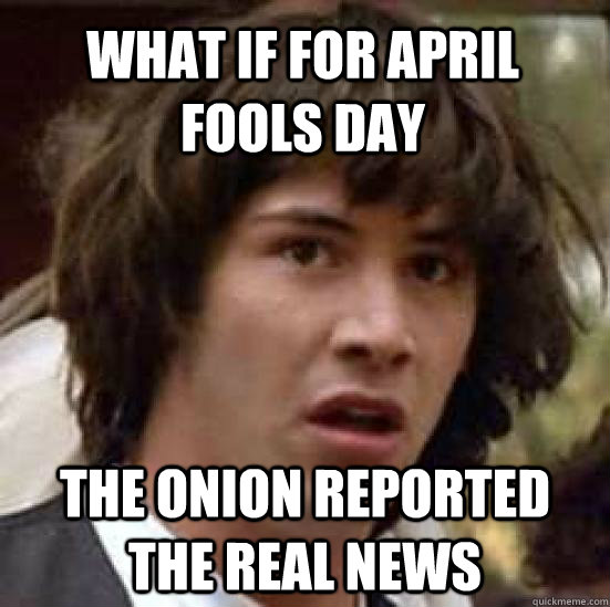 What if for April Fools Day The onion reported the real news - What if for April Fools Day The onion reported the real news  conspiracy keanu