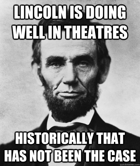 Lincoln is doing well in theatres  Historically that has not been the case