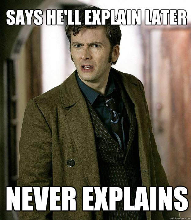 Says he'll explain later Never Explains  Doctor Who
