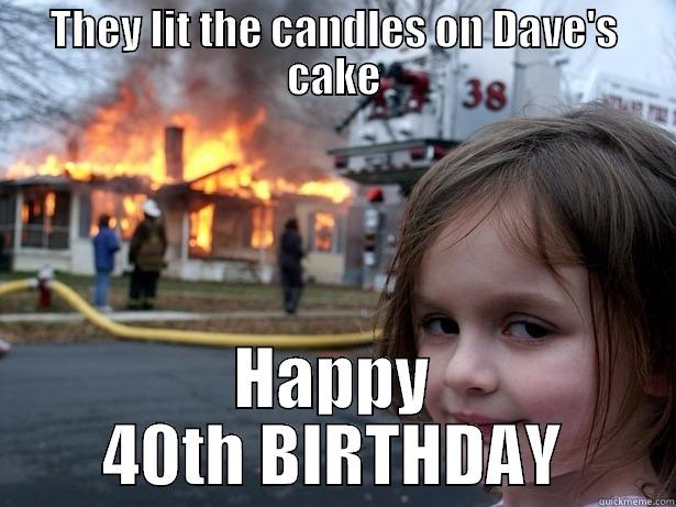 THEY LIT THE CANDLES ON DAVE'S CAKE HAPPY 40TH BIRTHDAY Disaster Girl