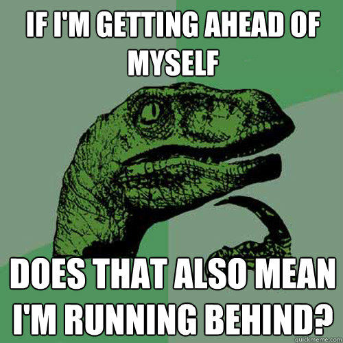 if i'm getting ahead of myself does that also mean i'm running behind? - if i'm getting ahead of myself does that also mean i'm running behind?  Philosoraptor