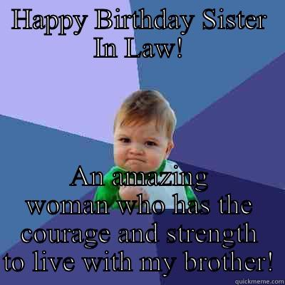Happy Birthday! - HAPPY BIRTHDAY SISTER IN LAW! AN AMAZING WOMAN WHO HAS THE COURAGE AND STRENGTH TO LIVE WITH MY BROTHER! Success Kid