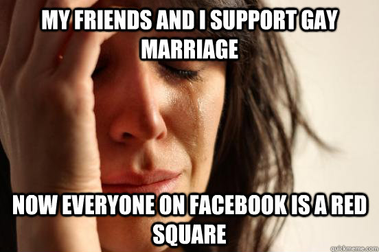 My friends and I support gay marriage now everyone on facebook is a red square - My friends and I support gay marriage now everyone on facebook is a red square  First World Problems