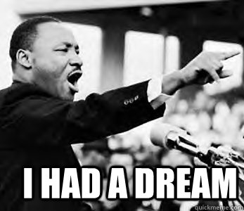 I Had A Dream Martin Luther King Jr Quickmeme