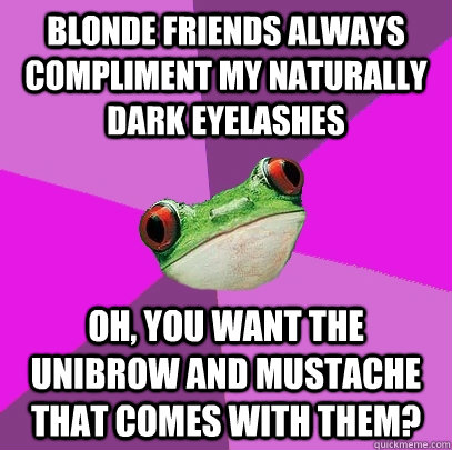 Blonde friends always compliment my naturally dark eyelashes Oh, you want the unibrow and mustache that comes with them? - Blonde friends always compliment my naturally dark eyelashes Oh, you want the unibrow and mustache that comes with them?  Foul Bachelorette Frog