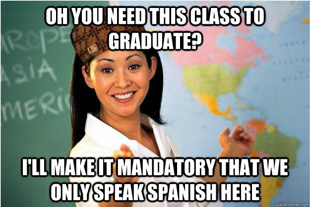 oh you need this class to graduate? I'll make it mandatory that we only speak spanish here - oh you need this class to graduate? I'll make it mandatory that we only speak spanish here  Scumbag Teacher