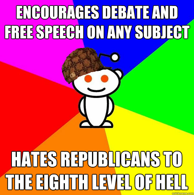 Encourages debate and free speech on any subject Hates Republicans to the eighth level of hell - Encourages debate and free speech on any subject Hates Republicans to the eighth level of hell  Scumbag Redditor