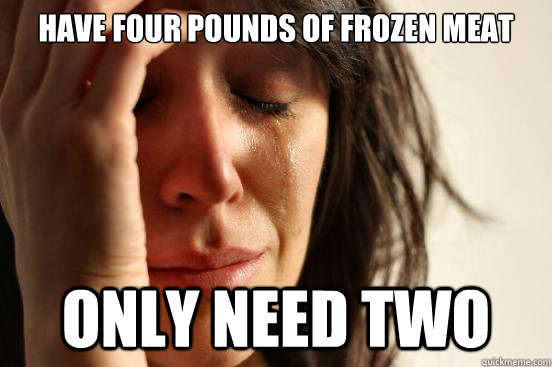 Have four pounds of frozen meat only need two - Have four pounds of frozen meat only need two  First World Problems