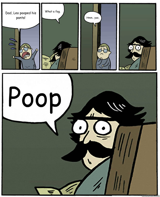 Dad, Leo pooped his pants! What a fag. Hmm.. yes, Poop