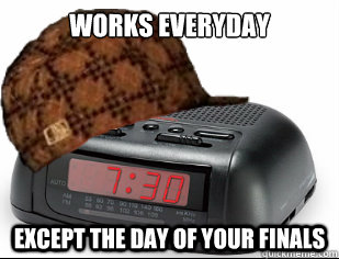 Works Everyday Except the day of your finals  Scumbag Alarm Clock