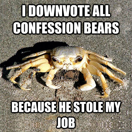 I downvote all confession bears because he stole my job  Confession Crab