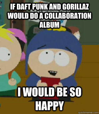 If Daft Punk and Gorillaz would do a collaboration album  I would be so happy - If Daft Punk and Gorillaz would do a collaboration album  I would be so happy  Craig - I would be so happy