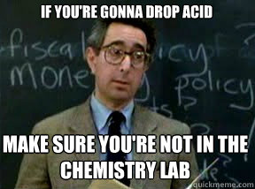 If you're gonna drop acid make sure you're not in the chemistry lab - If you're gonna drop