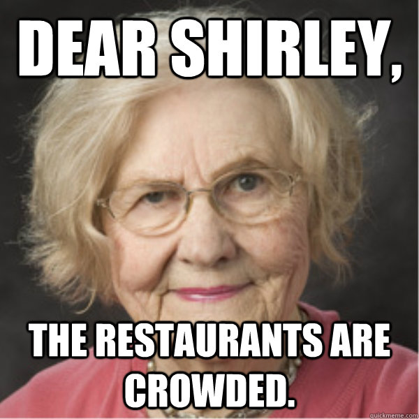 Dear Shirley, The restaurants are crowded.