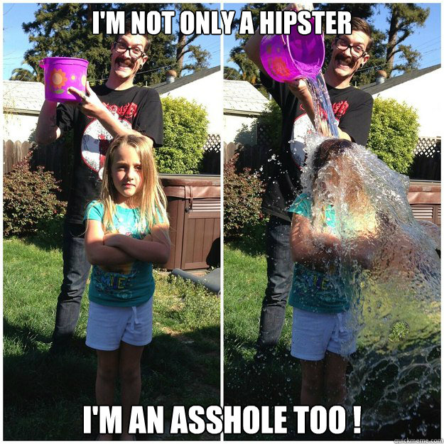I'm not only a hipster I'm an asshole too !