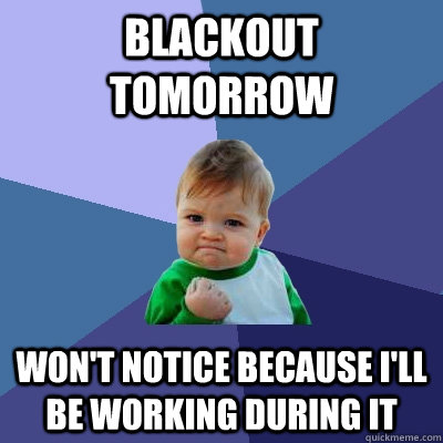 blackout tomorrow won't notice because i'll be working during it  - blackout tomorrow won't notice because i'll be working during it   Success Kid