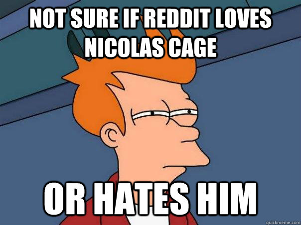 Not sure if Reddit loves Nicolas Cage or hates him - Not sure if Reddit loves Nicolas Cage or hates him  Futurama Fry