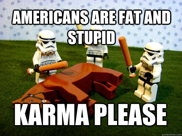 Americans are fat and stupid Karma Please - Americans are fat and stupid Karma Please  Misc