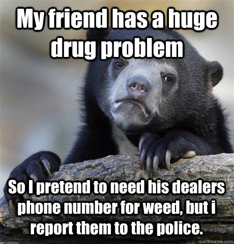 My friend has a huge drug problem So I pretend to need his dealers phone number for weed, but i report them to the police.  - My friend has a huge drug problem So I pretend to need his dealers phone number for weed, but i report them to the police.   Confession Bear
