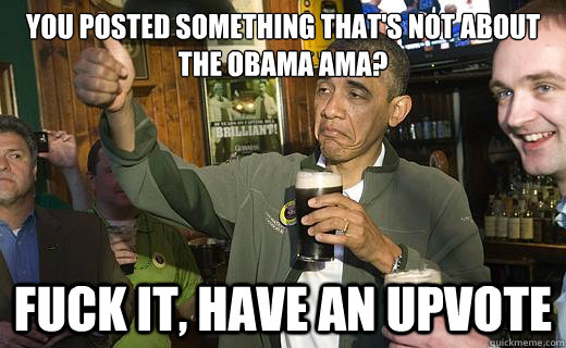 you posted something that's not about the obama AMA? fuck it, have an upvote