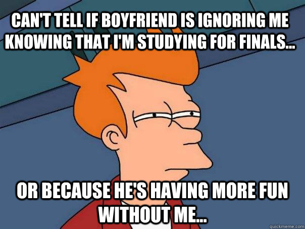 Can't tell if boyfriend is ignoring me knowing that I'm studying for