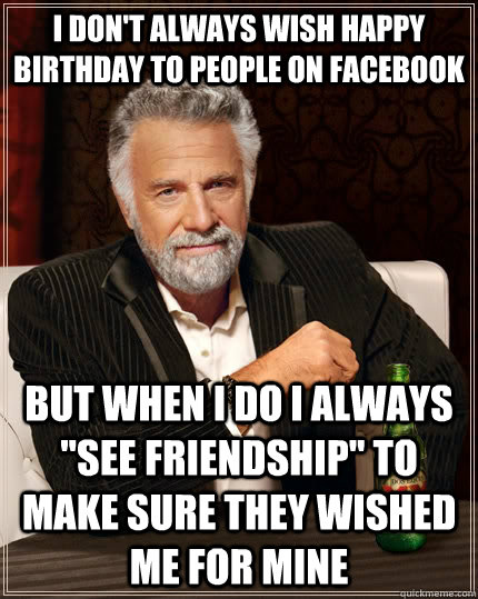 I don't always wish happy birthday to people on facebook but when I do I always