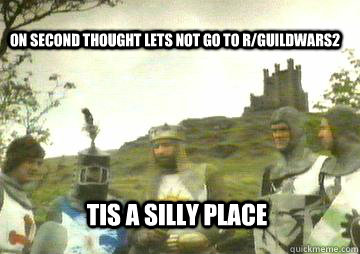 on second thought lets not go to r/Guildwars2 Tis a silly place - on second thought lets not go to r/Guildwars2 Tis a silly place  camelot