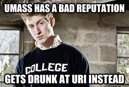 UMass has a bad reputation Gets drunk at URI instead