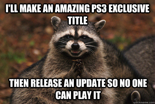 i'll make an amazing ps3 exclusive title then release an update so no one can play it - i'll make an amazing ps3 exclusive title then release an update so no one can play it  Insidious Racoon 2