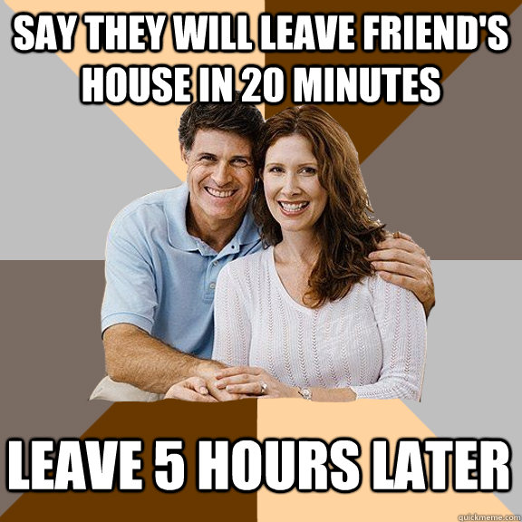 say they will leave friend's house in 20 minutes leave 5 hours later - say they will leave friend's house in 20 minutes leave 5 hours later  Scumbag Parents