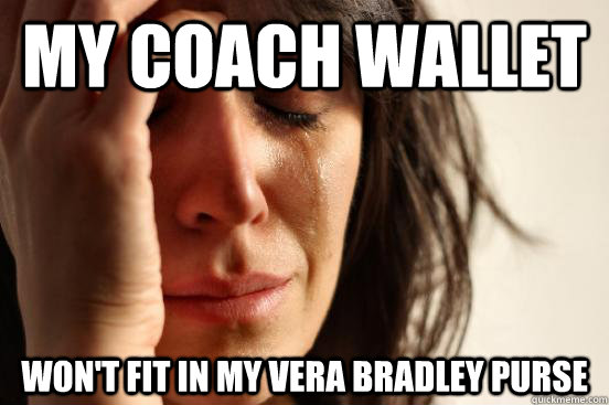 My coach wallet won't fit in my vera bradley purse - My coach wallet won't fit in my vera bradley purse  First World Problems