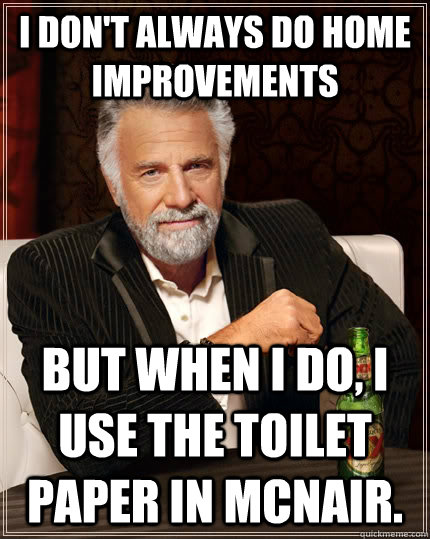 I don't always do home improvements but when I do, I use the toilet paper in mcnair.  The Most Interesting Man In The World